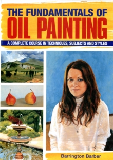 The Fundamentals of Oil Painting : A Complete Course in Techniques, Subjects and Styles, Paperback Book