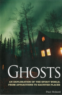 Ghosts : An Exploration of the Spirit World, from Apparitions to Haunted Places, Paperback / softback Book