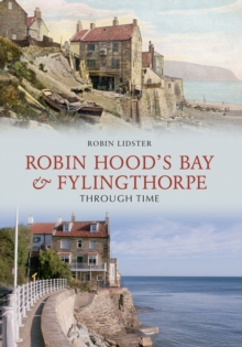 Robin Hoods Bay and Fylingthorpe Through Time, Paperback / softback Book