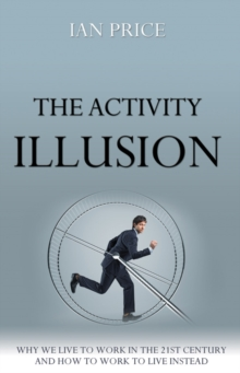 The Activity Illusion : Why we live to work in the 21st century - and how to work to live instead, EPUB eBook