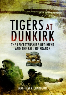 Tigers at Dunkirk : The Leicestershire Regiment and the Fall of France, Hardback Book
