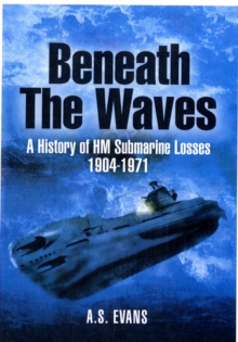 Beneath the Waves : A History of HM Submarine Losses 1904-1971, Hardback Book