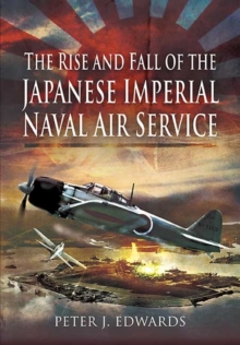 The Rise and Fall of the Japanese Imperial Naval Air Service, Hardback Book