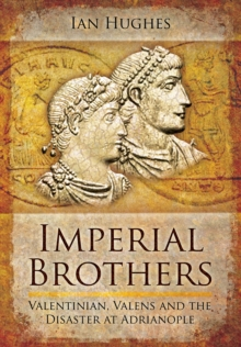 Imperial Brothers : Valentinian, Valens and the Disaster at Adrianople, Hardback Book