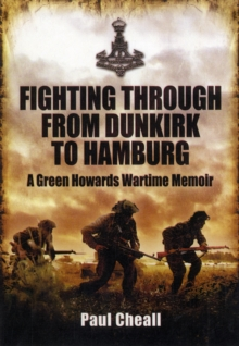 Fighting Through - From Dunkirk to Hamburg : A Green Howards Wartime Memoir, Hardback Book