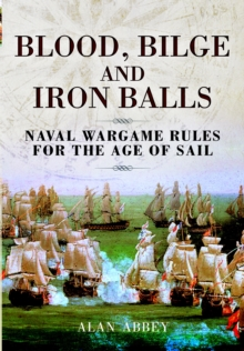 Blood, Bilge and Iron Balls: a Tabletop Game of Naval Battles in the Age of Sail, Hardback Book