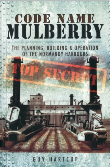 Code Name MULBERRY : The Planning Building and Operation of the Normandy Harbours, Paperback Book