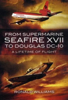 From Supermarine Seafire XVII to Douglas DC-10 : A Lifetime of Flight, Hardback Book