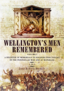 Wellington's Men Remembered : A Register of Memorials to Soldiers Who Fought in the Peninsular War and at Waterloo A to L Volume 1, Hardback Book