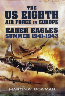 The US Eighth Air Force in Europe : Eager Eagles: 1941 - Summer 1943 Going Over, Gaining Strength v. 1, Hardback Book