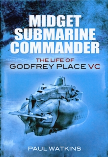 Midget Submarine Commander : The Life of Godfrey Place VC, Hardback Book