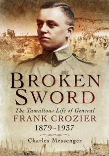 Broken Sword : The Tumultuous Life of General Frank Crozier 1897 - 1937, Hardback Book