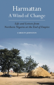 Harmattan, a Wind of Change : Life and Letters from Northern Nigeria at the End of Empire, Hardback Book