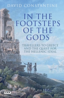 In the Footsteps of the Gods : Travellers to Greece and the Quest for the Hellenic Ideal, Paperback / softback Book