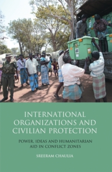 International Organizations and Civilian Protection : Power, Ideas and Humanitarian Aid in Conflict Zones, Hardback Book