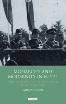 Monarchy and Modernity in Egypt : Politics, Islam and Neo-colonialism Between the Wars, Hardback Book