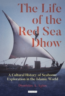 The Life of the Red Sea Dhow : A Cultural History of Seaborne Exploration in the Islamic World, Hardback Book