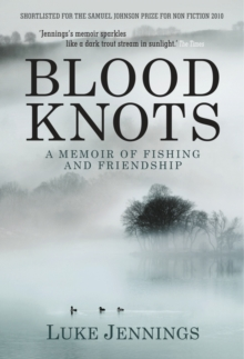 Blood Knots : Of Fathers, Friendship and Fishing, Paperback Book