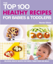Top 100 Healthy Recipes for Babies and Toddlers : Delicious, Healthy Recipes for Purees, Finger Foods and Meals (Top 100 Recipes), EPUB eBook