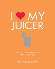 I Love My Juicer : Over 100 fast, fresh juices and smoothies, Paperback Book