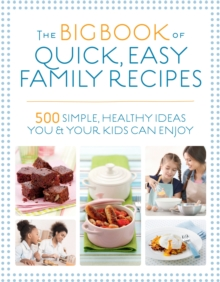 The Big Book of Quick, Easy Family Recipes : 500 simple, healthy ideas you and your kids can enjoy, Paperback / softback Book