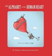 The Alphabet of the Human Heart : The A to Zen of Life, Paperback / softback Book