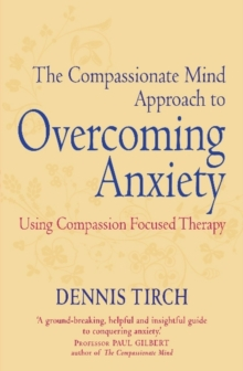 The Compassionate Mind Approach to Overcoming Anxiety : Using Compassion-focused Therapy, Paperback / softback Book