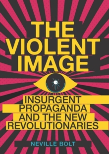 The Violent Image : Insurgent Propaganda and the New Revolutionaries, Hardback Book