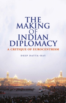 The Making of Modern Indian Diplomacy : A Critique of Eurocentrism, Hardback Book