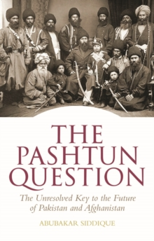 The Pashtun Question : The Unresolved Key to the Future of Pakistan and Afghanistan, Hardback Book