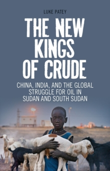 The New Kings of Crude : China, India, and the Global Struggle for Oil in Sudan and South Sudan, Paperback Book