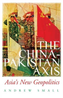The China-Pakistan Axis : Asia's New Geopolitics, Hardback Book