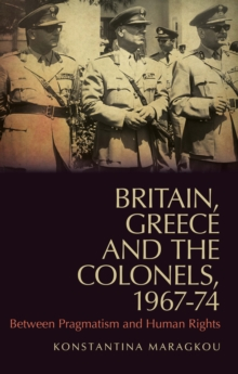 Britain, Greece and the Colonels, 1967-74 : Between Pragmatism and Human Rights, Paperback / softback Book