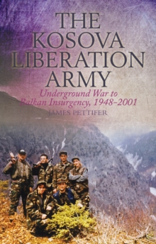 The Kosova Liberation Army : Underground War to Balkan Insurgency, 1948-2001, Paperback Book