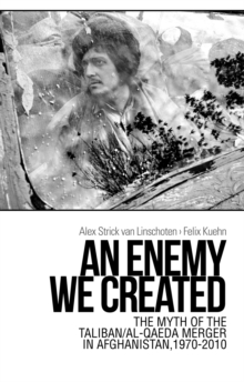 An Enemy We Created : The Myth of the Taliban / Al-Qaeda Merger in Afghanistan, 1970-2010, Paperback / softback Book