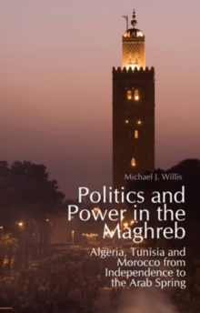 Politics and Power in the Maghreb : Algeria, Tunisia and Morocco from Independence to the Arab Spring, Paperback / softback Book