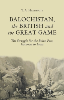 Balochistan, the British and the Great Game : The Struggle for the Bolan Pass, Gateway to India, Hardback Book