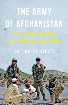 The Army of Afghanistan : A Political History of a Fragile Institution, Hardback Book