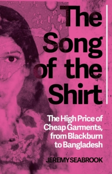 The Song of the Shirt : The High Price of Cheap Garments, from Blackburn to Bangladesh, Paperback / softback Book