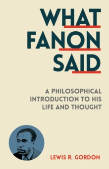 What Fanon Said : A Philosophical Introduction to His Life and Thought, Paperback Book