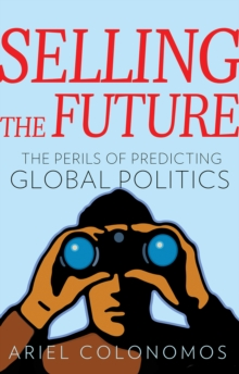 Selling the Future : The Paradoxes of Predicting Global Politics, Hardback Book