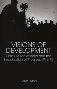 Visions of Development : Films Division of India and the Imagination of Progress, 1948-75, Paperback Book