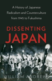 Dissenting Japan : A History of Japanese Radicalism and Counterculture from 1945 to Fukushima, Hardback Book