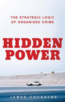 Hidden Power : The Strategic Logic of Organised Crime, Hardback Book