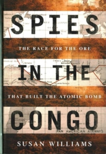 Spies in the Congo : The Race for the Ore That Built the Atomic Bomb, Hardback Book