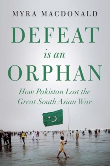 Defeat is an Orphan : How Pakistan Lost the Great South Asian War, Hardback Book
