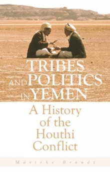 Tribes and Politics in Yemen : A History of the Houthi Conflict, Hardback Book