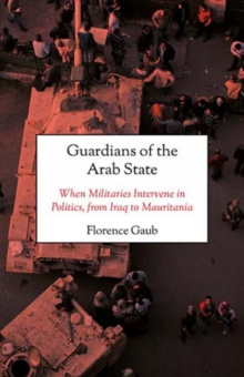 Guardians of the Arab State : When Militaries Intervene in Politics, from Iraq to Mauritania, Hardback Book