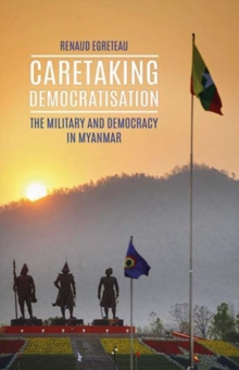 Caretaking Democratization : The Military and Political Change in Myanmar, Hardback Book