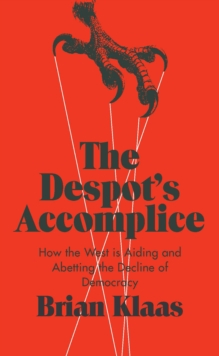 The Despot's Accomplice : How the West is Aiding and Abetting the Decline of Democracy, Hardback Book
